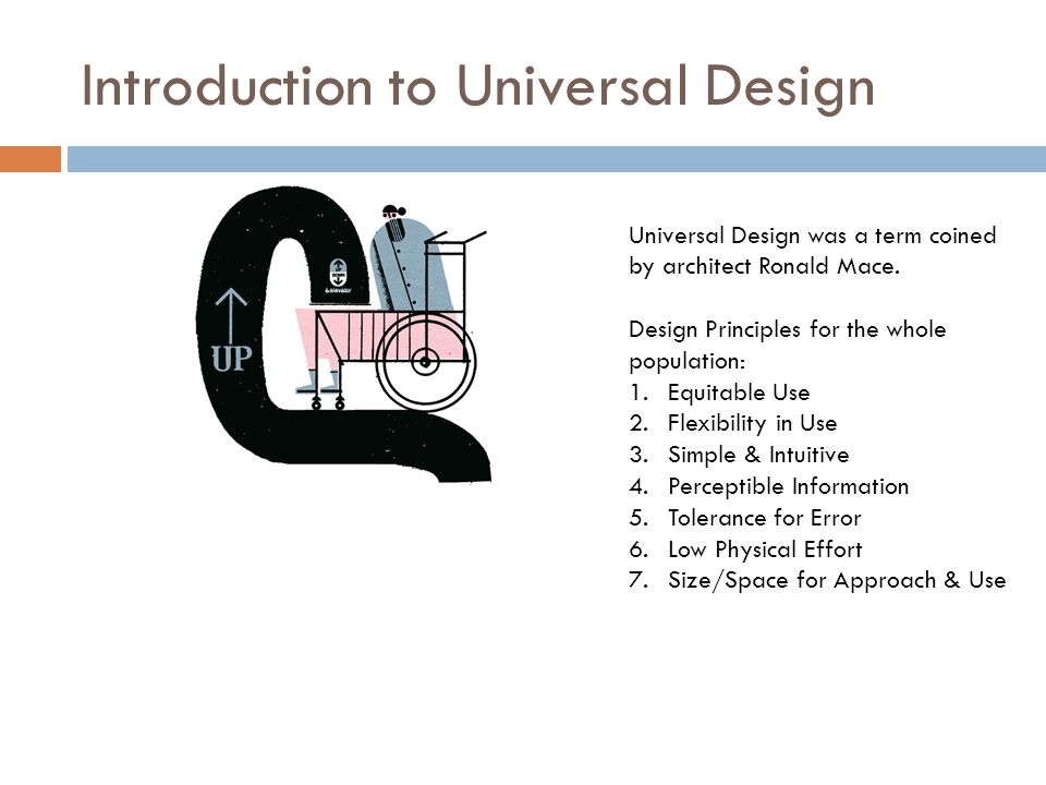 Introduction to Universal Design Universal Design was a term coined by architect Ronald Mace. Design Principles for the whole population: 1.Equitable