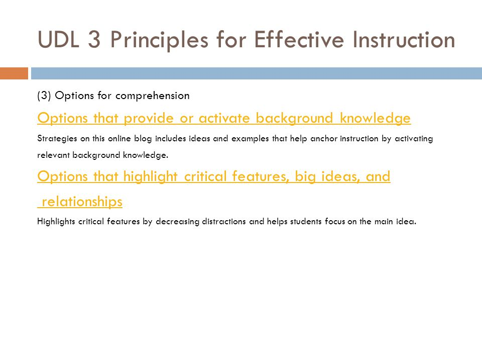 UDL 3 Principles for Effective Instruction (3) Options for comprehension Options that provide or activate background knowledge Strategies on this online blog includes ideas and examples that help anchor instruction by activating relevant background knowledge.