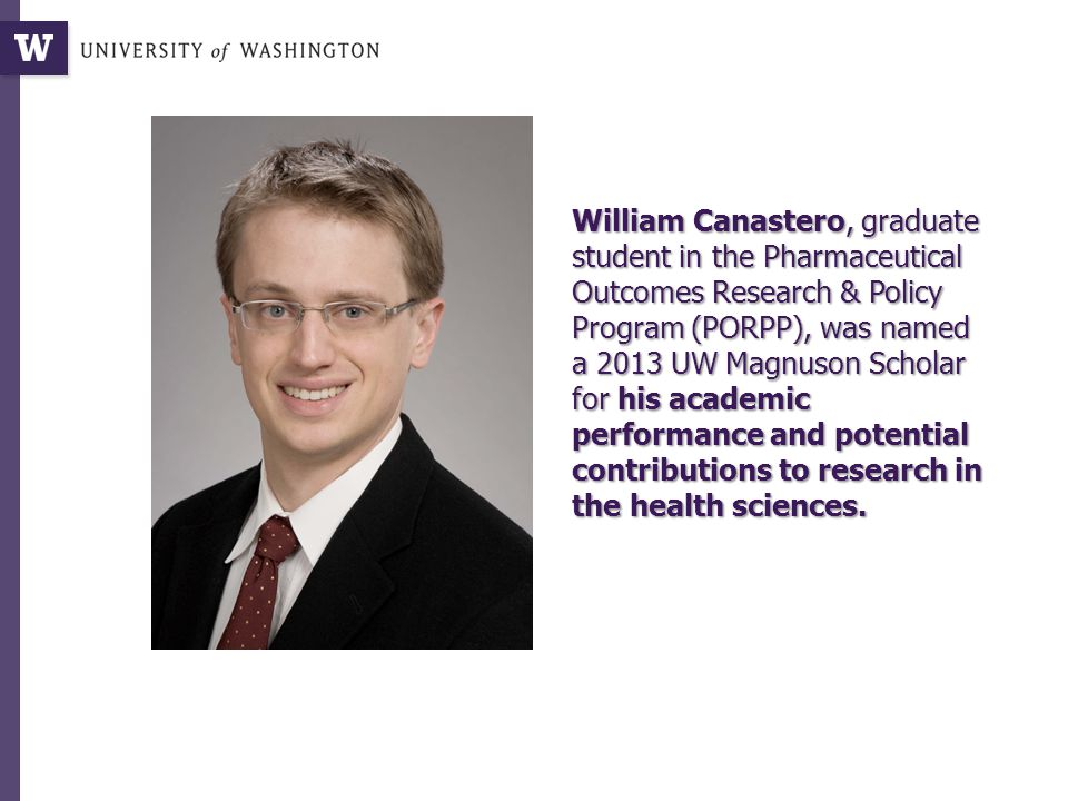 William Canastero, graduate student in the Pharmaceutical Outcomes Research & Policy Program (PORPP), was named a 2013 UW Magnuson Scholar for his academic performance and potential contributions to research in the health sciences.