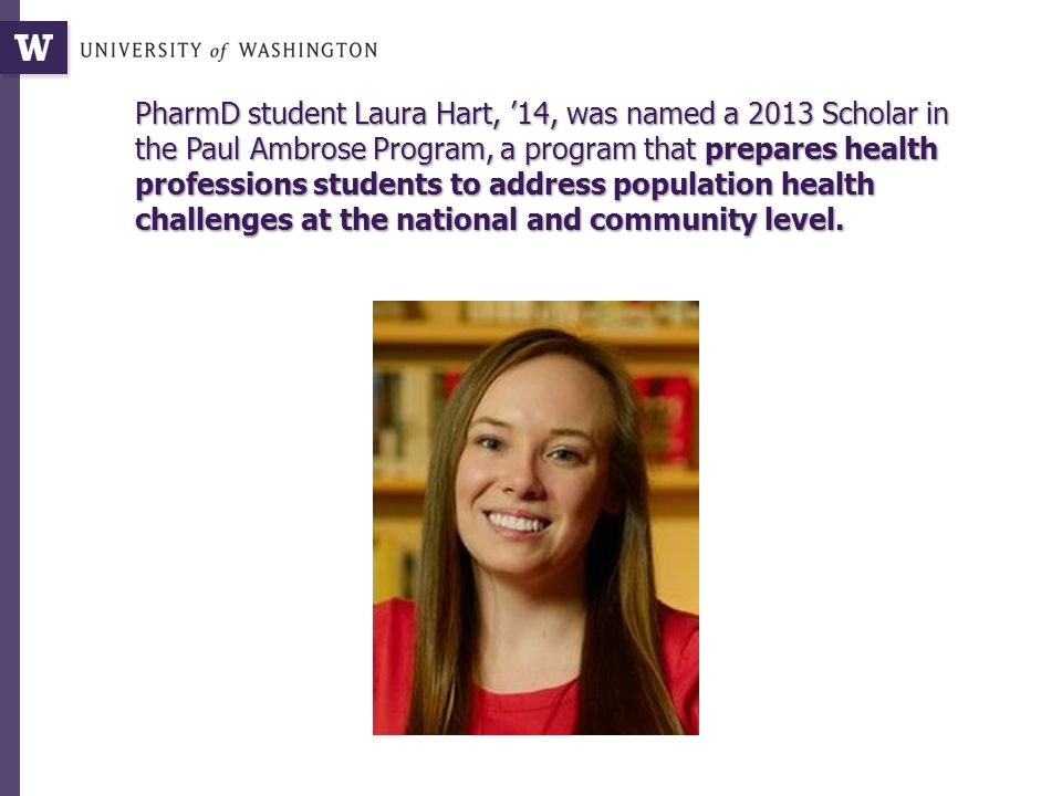 PharmD student Laura Hart, '14, was named a 2013 Scholar in the Paul Ambrose Program, a program that prepares health professions students to address population health challenges at the national and community level.