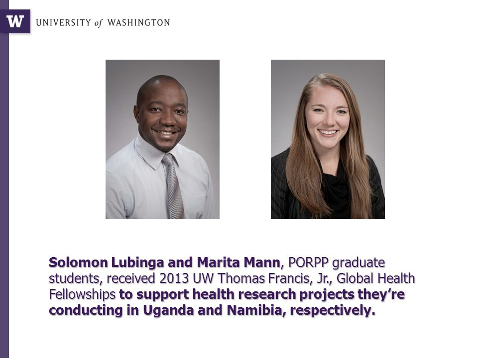 Solomon Lubinga and Marita Mann, PORPP graduate students, received 2013 UW Thomas Francis, Jr., Global Health Fellowships to support health research projects they're conducting in Uganda and Namibia, respectively.