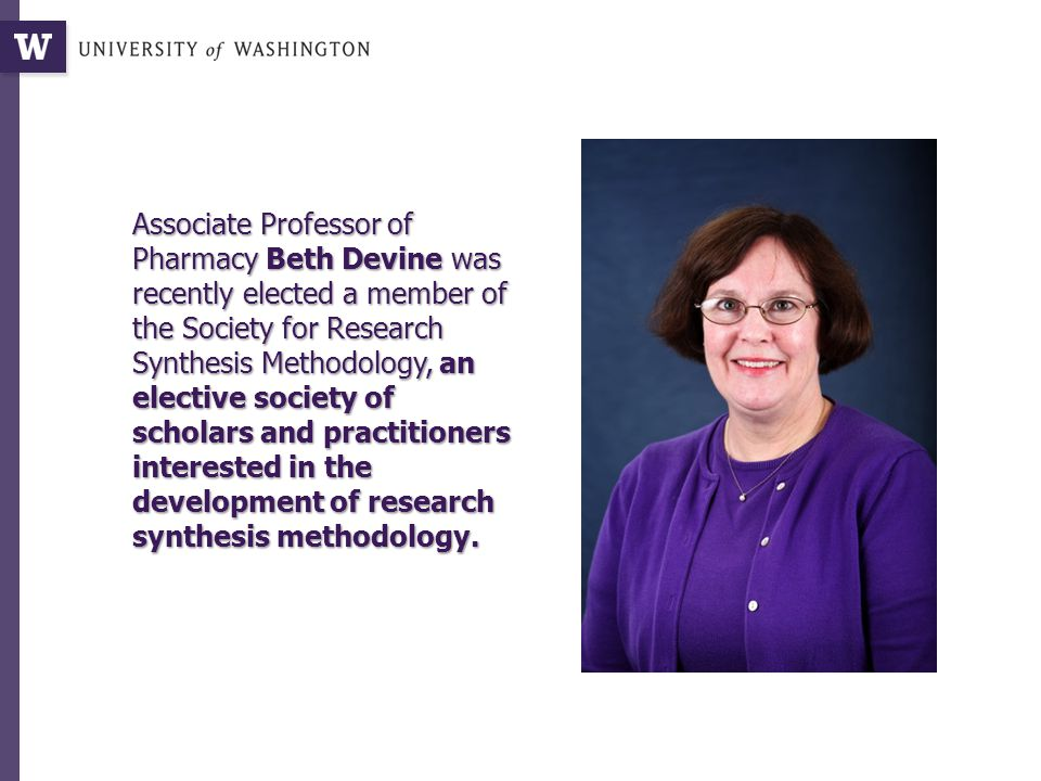 Associate Professor of Pharmacy Beth Devine was recently elected a member of the Society for Research Synthesis Methodology, an elective society of scholars and practitioners interested in the development of research synthesis methodology.