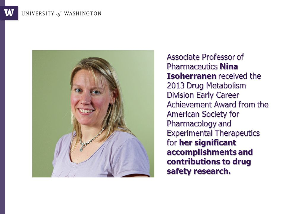 Associate Professor of Pharmaceutics Nina Isoherranen received the 2013 Drug Metabolism Division Early Career Achievement Award from the American Society for Pharmacology and Experimental Therapeutics for her significant accomplishments and contributions to drug safety research.