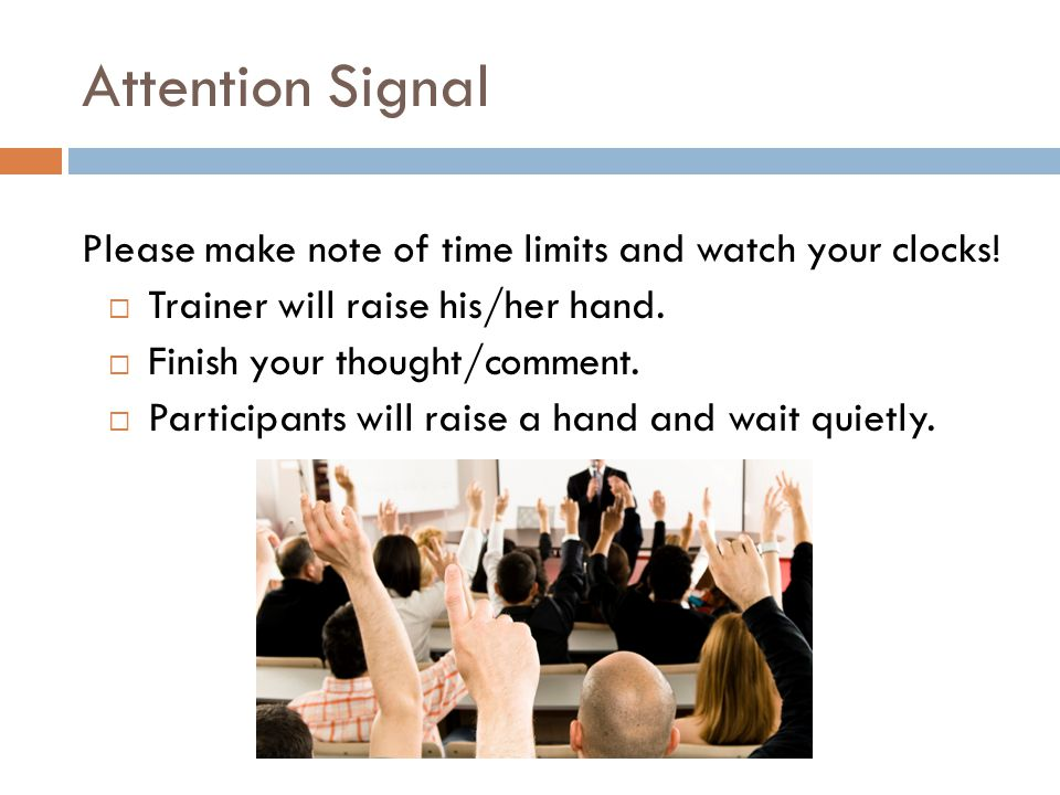 Attention Signal Please make note of time limits and watch your clocks!  Trainer will raise his/her hand.  Finish your thought/comment.  Participan