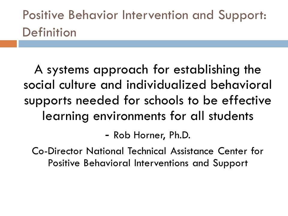 Positive Behavior Intervention and Support: Definition A systems approach for establishing the social culture and individualized behavioral supports n