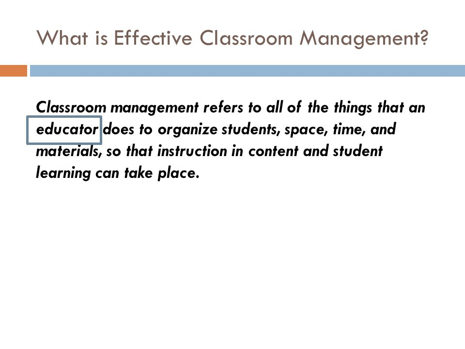 What is Effective Classroom Management? Classroom management refers to all of the things that an educator does to organize students, space, time, and