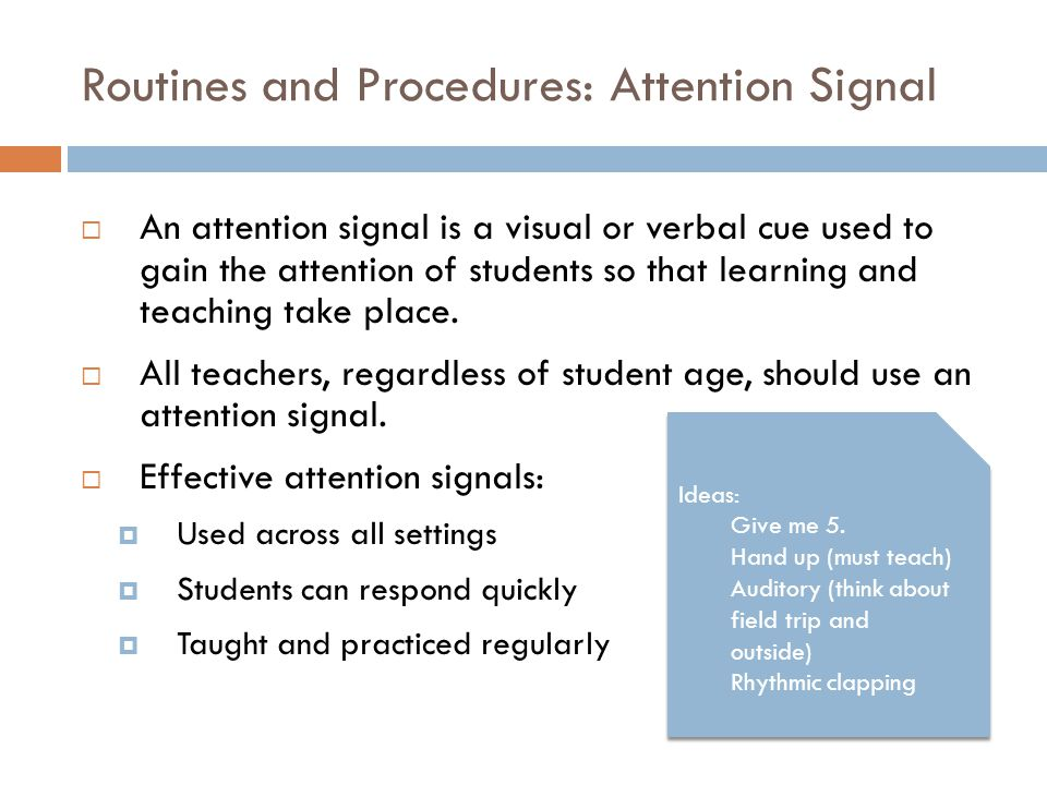 Routines and Procedures: Attention Signal  An attention signal is a visual or verbal cue used to gain the attention of students so that learning and