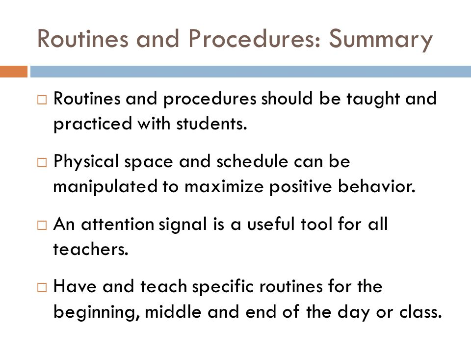 Routines and Procedures: Summary  Routines and procedures should be taught and practiced with students.  Physical space and schedule can be manipula