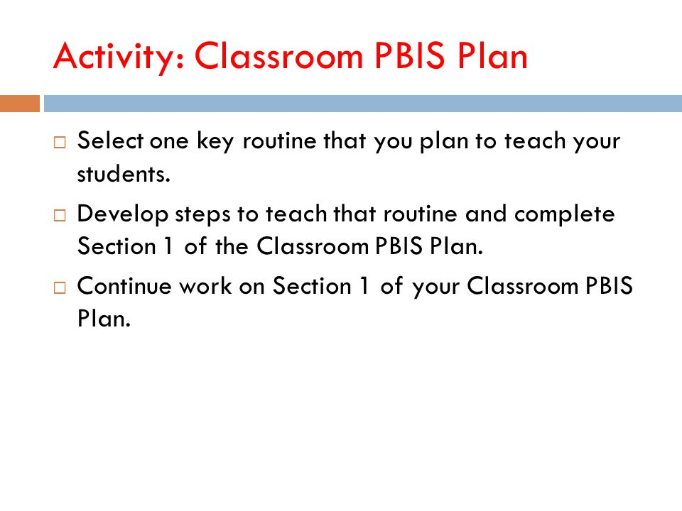 Activity: Classroom PBIS Plan  Select one key routine that you plan to teach your students.  Develop steps to teach that routine and complete Sectio