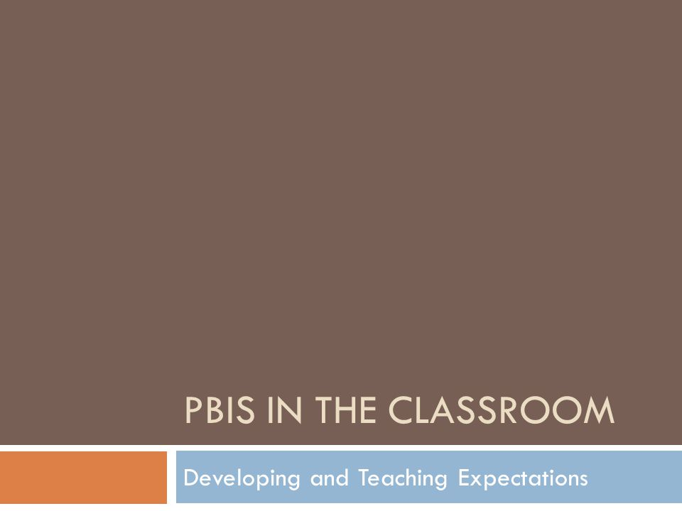 PBIS IN THE CLASSROOM Developing and Teaching Expectations