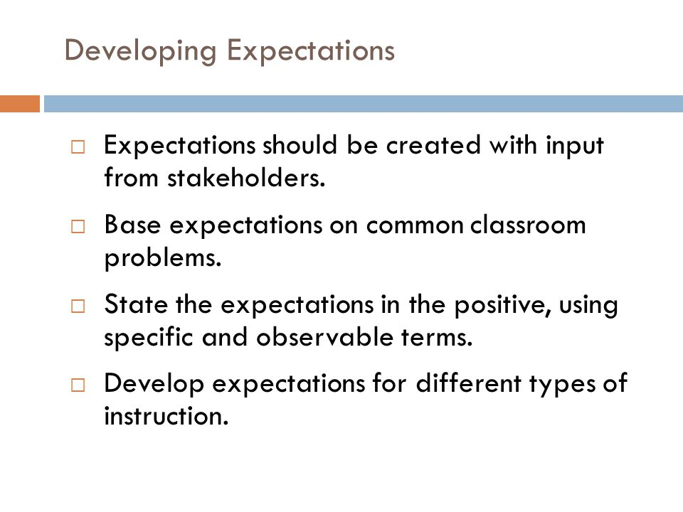 Developing Expectations  Expectations should be created with input from stakeholders.  Base expectations on common classroom problems.  State the e