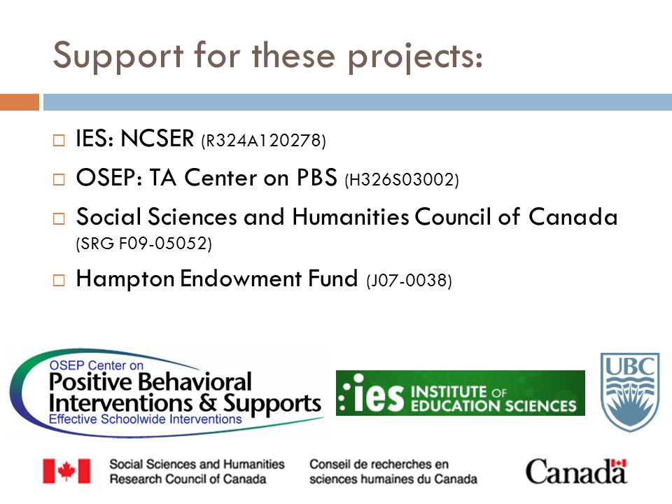  IES: NCSER (R324A120278)  OSEP: TA Center on PBS (H326S03002)  Social Sciences and Humanities Council of Canada (SRG F09-05052)  Hampton Endowmen