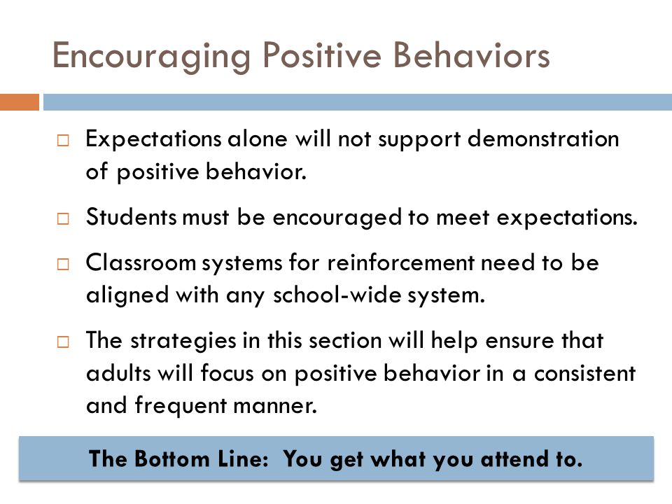 Encouraging Positive Behaviors  Expectations alone will not support demonstration of positive behavior.  Students must be encouraged to meet expecta