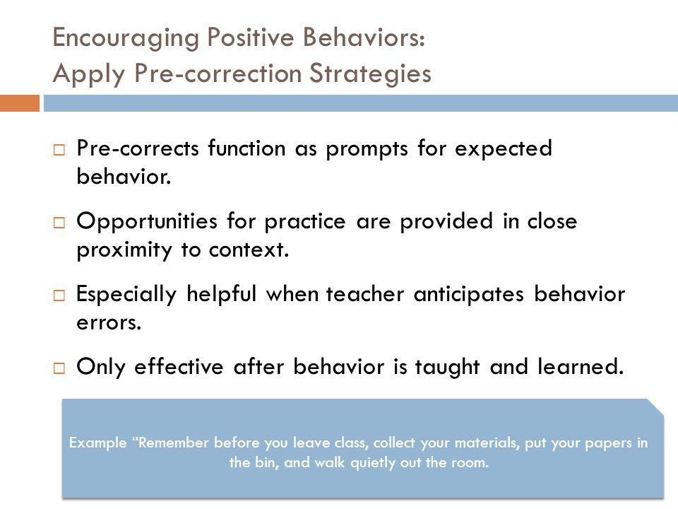 Encouraging Positive Behaviors: Apply Pre-correction Strategies  Pre-corrects function as prompts for expected behavior.  Opportunities for practice