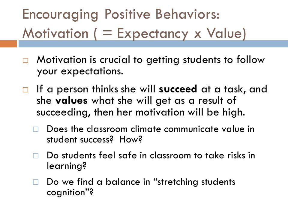 Encouraging Positive Behaviors: Motivation ( = Expectancy x Value)  Motivation is crucial to getting students to follow your expectations.  If a per