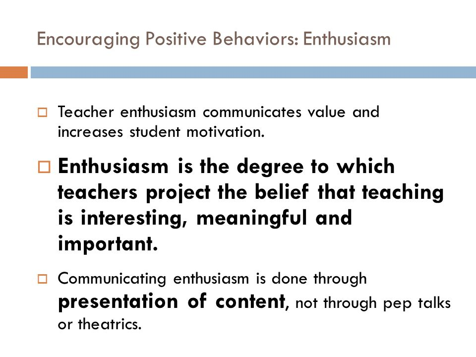 Encouraging Positive Behaviors: Enthusiasm  Teacher enthusiasm communicates value and increases student motivation.  Enthusiasm is the degree to whi
