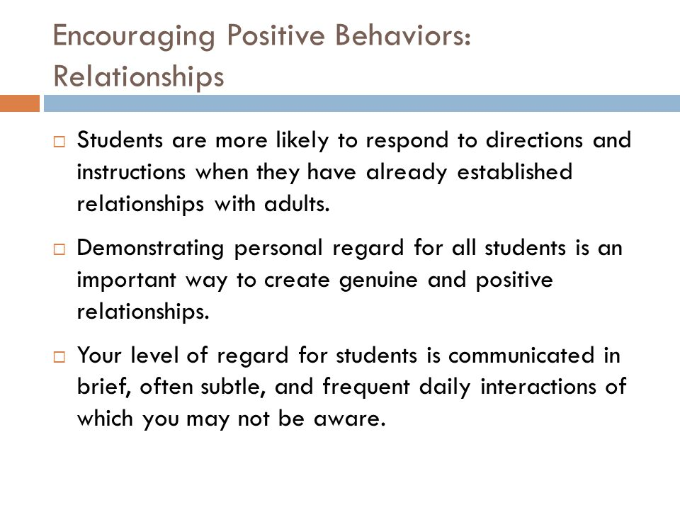 Encouraging Positive Behaviors: Relationships  Students are more likely to respond to directions and instructions when they have already established