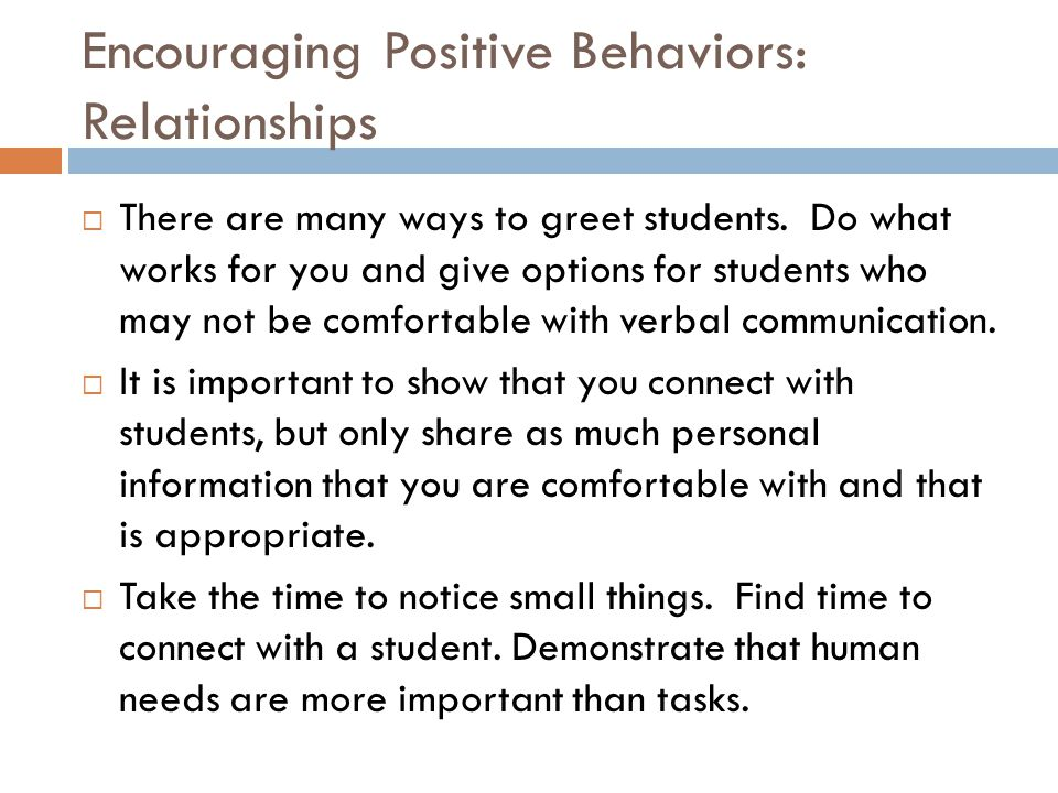 Encouraging Positive Behaviors: Relationships  There are many ways to greet students. Do what works for you and give options for students who may not