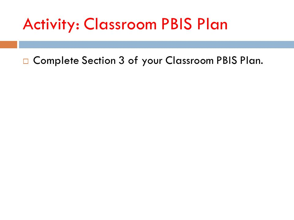 Activity: Classroom PBIS Plan  Complete Section 3 of your Classroom PBIS Plan.