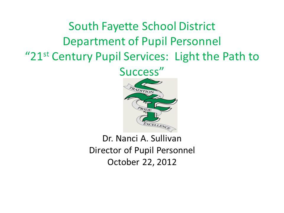 "South Fayette School District Department of Pupil Personnel ""21 st Century Pupil Services: Light the Path to Success"" Dr. Nanci A. Sullivan Director o"