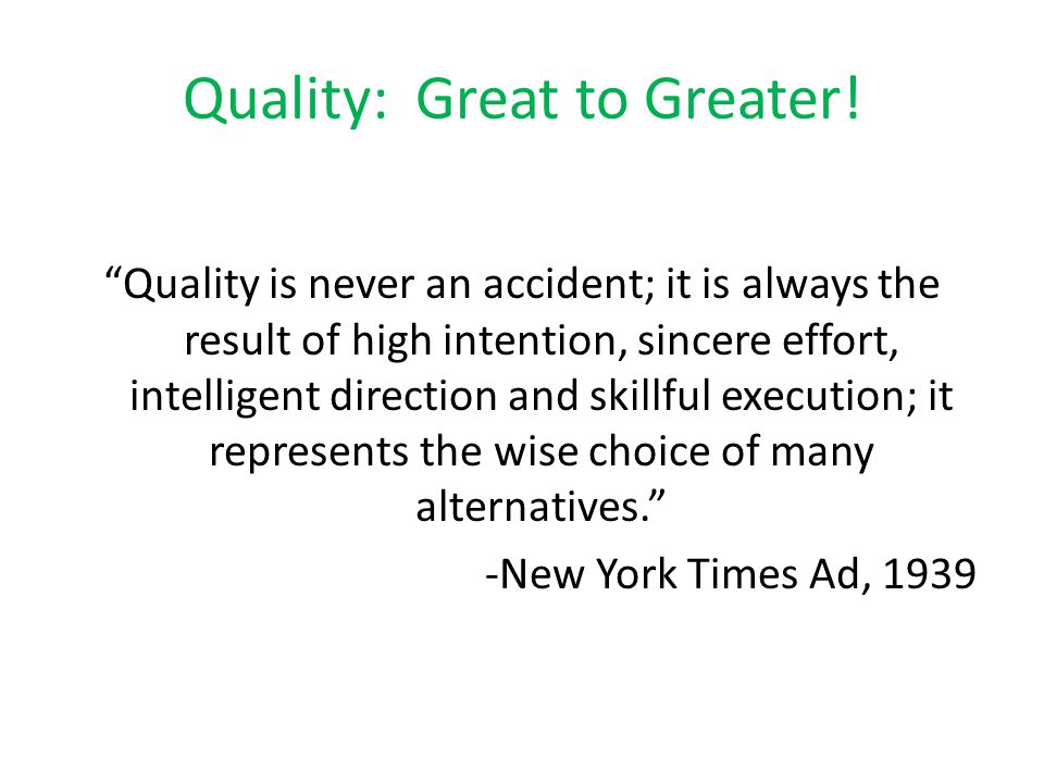 """Quality: Great to Greater! """"Quality is never an accident; it is always the result of high intention, sincere effort, intelligent direction and skillfu"""