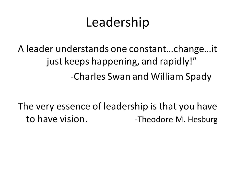 """Leadership A leader understands one constant…change…it just keeps happening, and rapidly!"""" -Charles Swan and William Spady The very essence of leaders"""