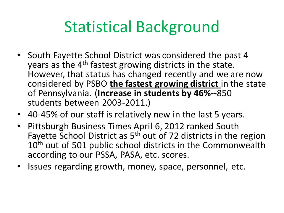 Statistical Background South Fayette School District was considered the past 4 years as the 4 th fastest growing districts in the state. However, that