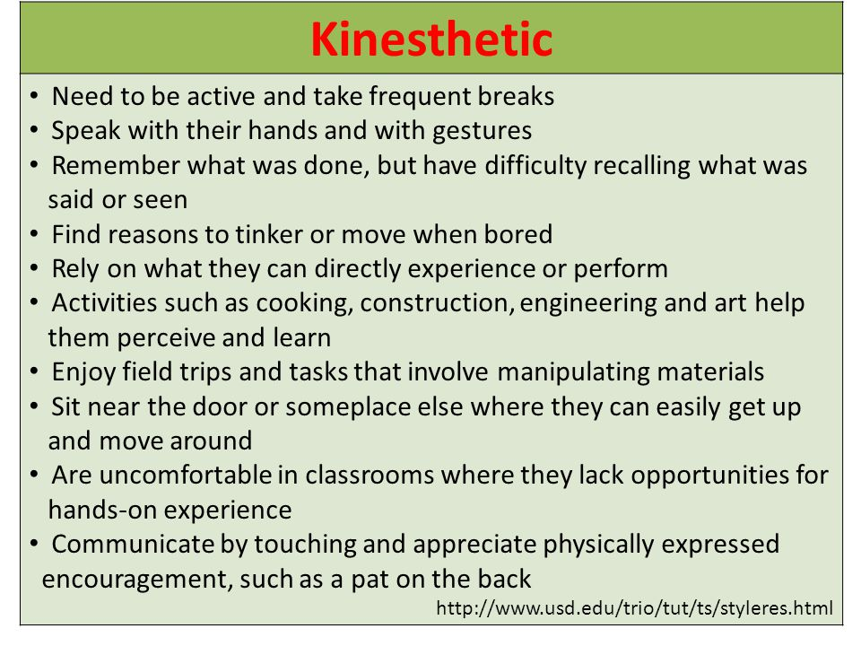 Kinesthetic Need to be active and take frequent breaks Speak with their hands and with gestures Remember what was done, but have difficulty recalling what was said or seen Find reasons to tinker or move when bored Rely on what they can directly experience or perform Activities such as cooking, construction, engineering and art help them perceive and learn Enjoy field trips and tasks that involve manipulating materials Sit near the door or someplace else where they can easily get up and move around Are uncomfortable in classrooms where they lack opportunities for hands-on experience Communicate by touching and appreciate physically expressed encouragement, such as a pat on the back http://www.usd.edu/trio/tut/ts/styleres.html