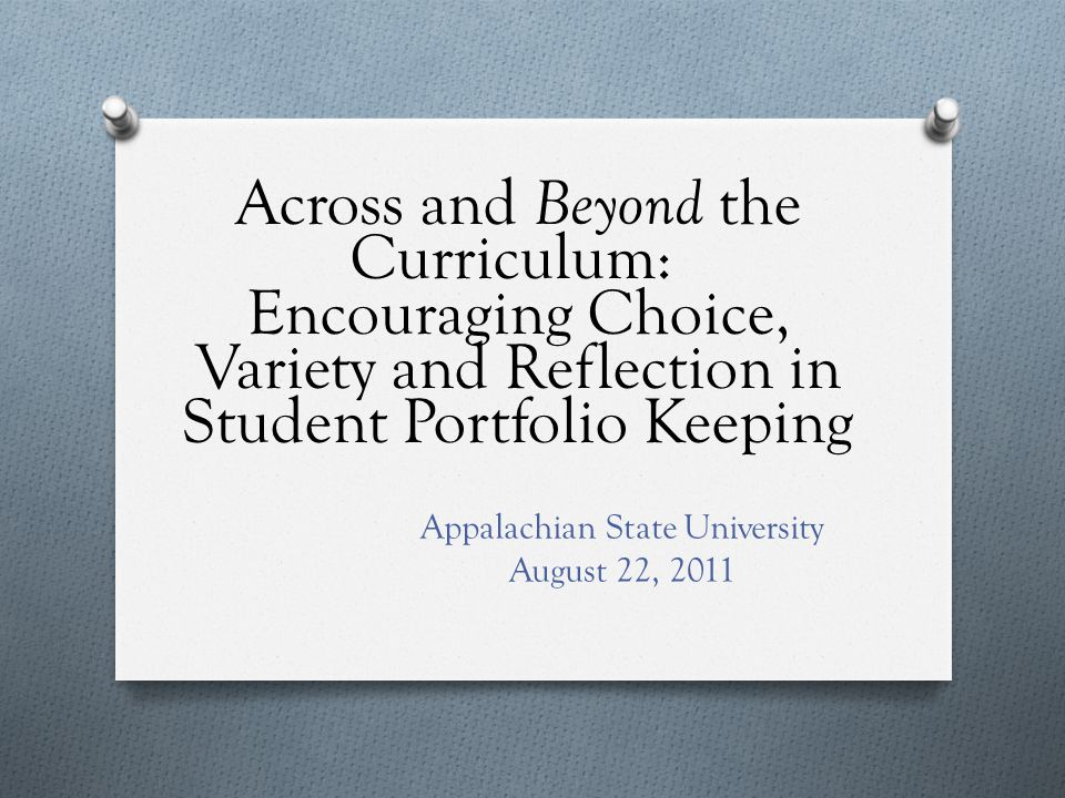 Across and Beyond the Curriculum: Encouraging Choice, Variety and Reflection in Student Portfolio Keeping Appalachian State University August 22, 2011