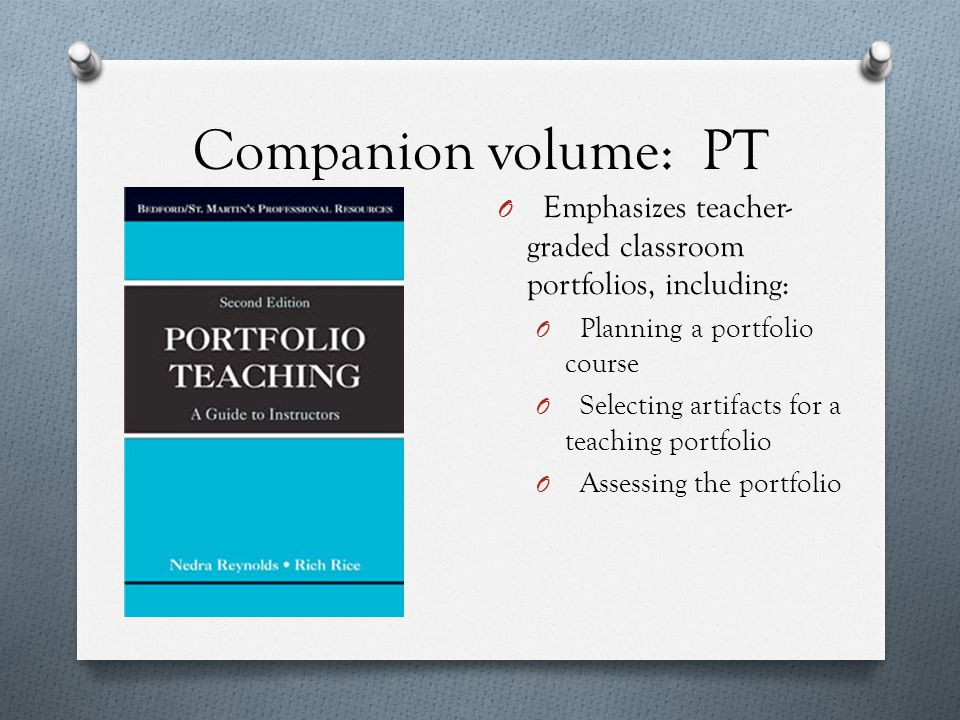 Companion volume: PT O Emphasizes teacher- graded classroom portfolios, including: O Planning a portfolio course O Selecting artifacts for a teaching portfolio O Assessing the portfolio