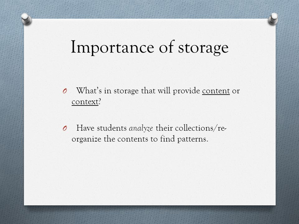 Importance of storage O What's in storage that will provide content or context.