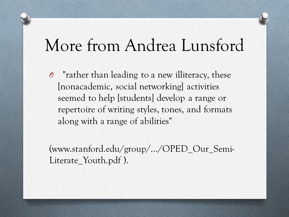More from Andrea Lunsford O rather than leading to a new illiteracy, these [nonacademic, social networking] activities seemed to help [students] develop a range or repertoire of writing styles, tones, and formats along with a range of abilities (www.stanford.edu/group/.../OPED_Our_Semi- Literate_Youth.pdf ).