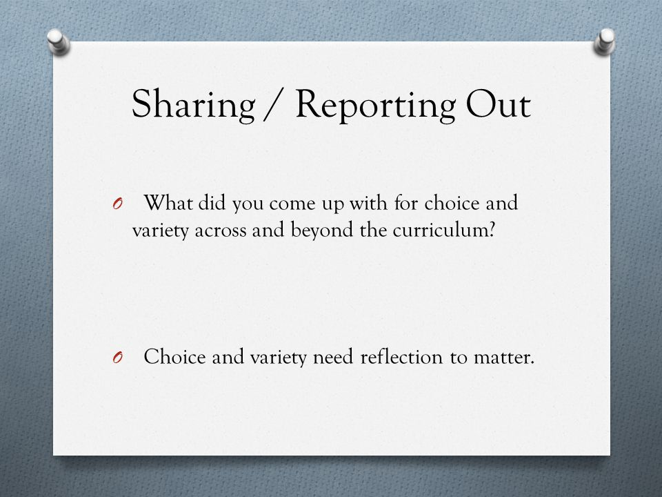 Sharing / Reporting Out O What did you come up with for choice and variety across and beyond the curriculum.
