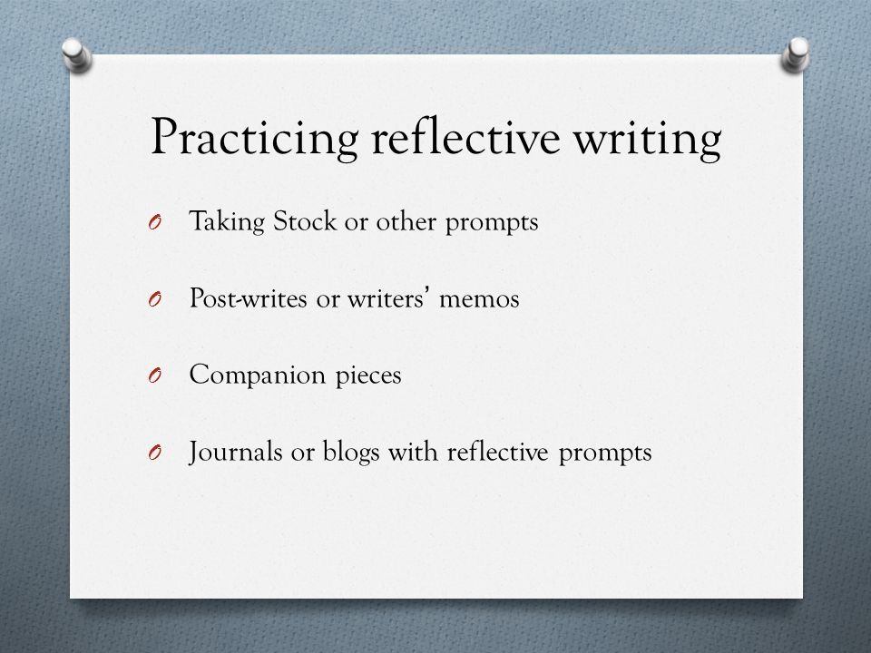 Practicing reflective writing O Taking Stock or other prompts O Post-writes or writers' memos O Companion pieces O Journals or blogs with reflective prompts