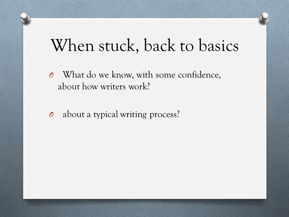 When stuck, back to basics O What do we know, with some confidence, about how writers work.