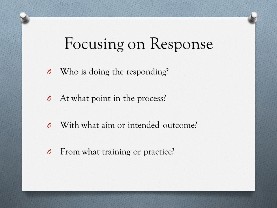 Focusing on Response O Who is doing the responding.