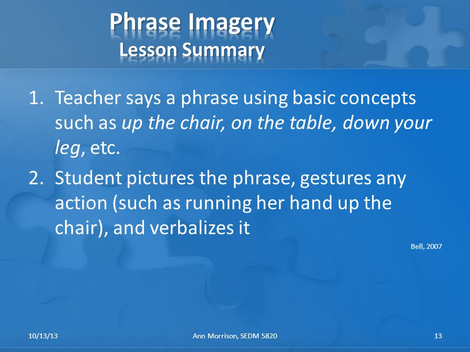 1.Teacher says a phrase using basic concepts such as up the chair, on the table, down your leg, etc.