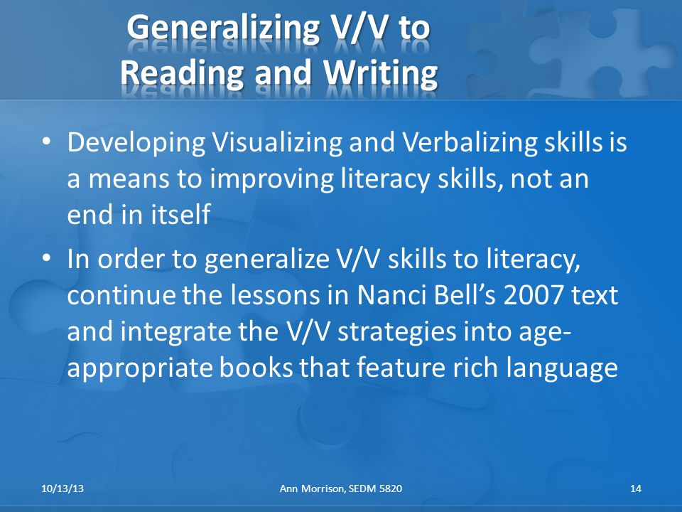 Developing Visualizing and Verbalizing skills is a means to improving literacy skills, not an end in itself In order to generalize V/V skills to literacy, continue the lessons in Nanci Bell's 2007 text and integrate the V/V strategies into age- appropriate books that feature rich language 10/13/13Ann Morrison, SEDM 582014