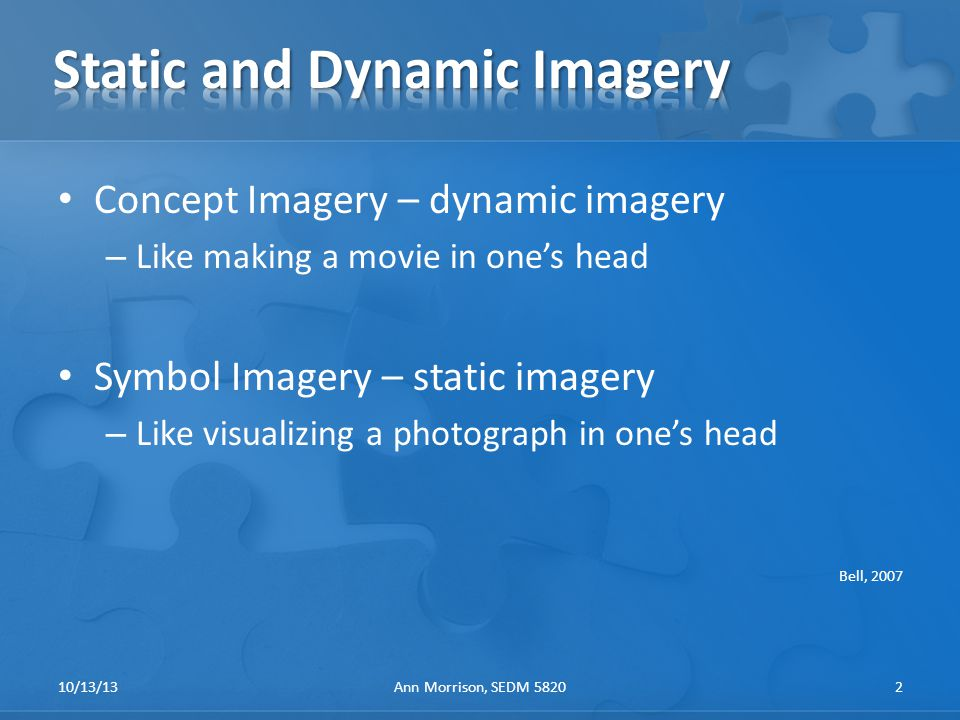 Concept Imagery – dynamic imagery – Like making a movie in one's head Symbol Imagery – static imagery – Like visualizing a photograph in one's head Bell, 2007 10/13/13Ann Morrison, SEDM 58202