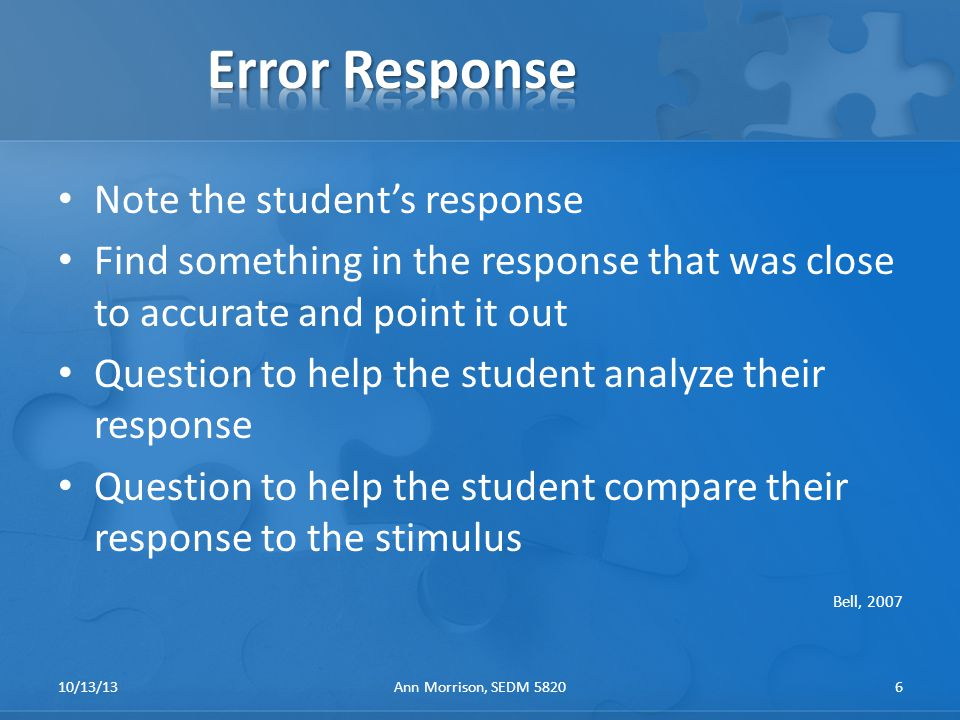 Note the student's response Find something in the response that was close to accurate and point it out Question to help the student analyze their response Question to help the student compare their response to the stimulus Bell, 2007 10/13/13Ann Morrison, SEDM 58206