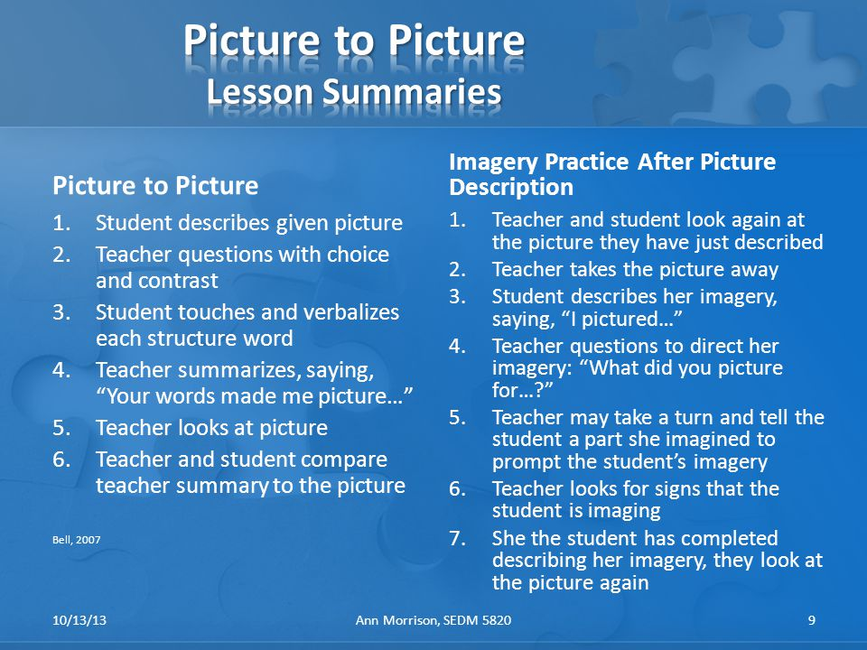Picture to Picture 1.Student describes given picture 2.Teacher questions with choice and contrast 3.Student touches and verbalizes each structure word 4.Teacher summarizes, saying, Your words made me picture… 5.Teacher looks at picture 6.Teacher and student compare teacher summary to the picture Bell, 2007 Imagery Practice After Picture Description 1.Teacher and student look again at the picture they have just described 2.Teacher takes the picture away 3.Student describes her imagery, saying, I pictured… 4.Teacher questions to direct her imagery: What did you picture for… 5.Teacher may take a turn and tell the student a part she imagined to prompt the student's imagery 6.Teacher looks for signs that the student is imaging 7.She the student has completed describing her imagery, they look at the picture again 10/13/13Ann Morrison, SEDM 58209