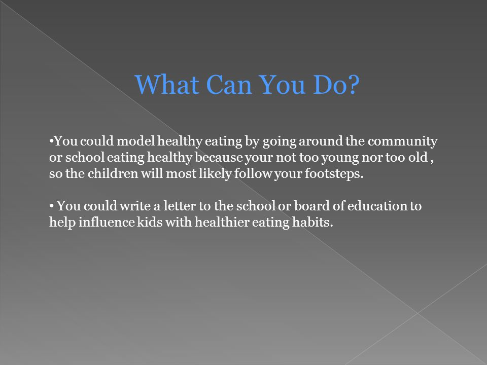 What Can You Do? You could model healthy eating by going around the community or school eating healthy because your not too young nor too old, so the