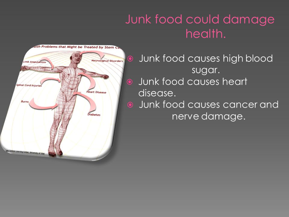 Junk food could damage health.  Junk food causes high blood sugar.  Junk food causes heart disease.  Junk food causes cancer and nerve damage.