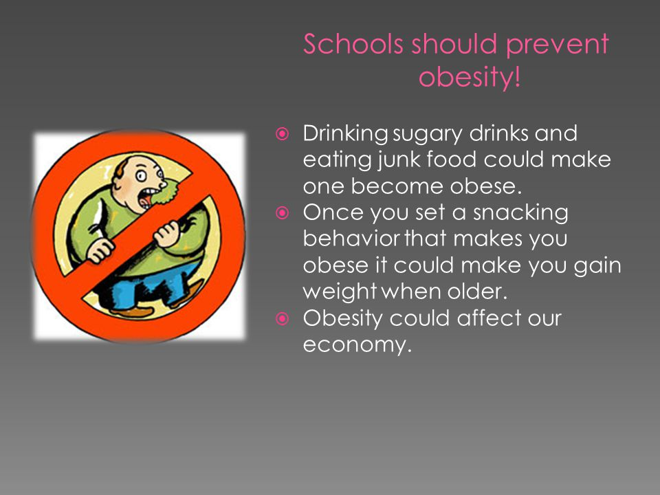 Schools should prevent obesity!  Drinking sugary drinks and eating junk food could make one become obese.  Once you set a snacking behavior that mak