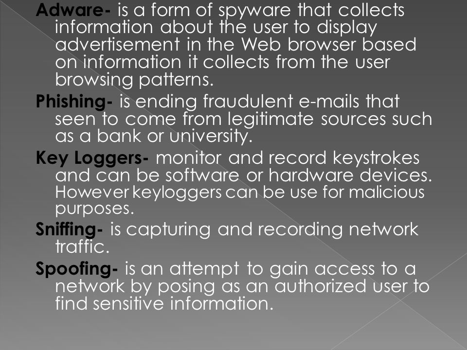 Adware- is a form of spyware that collects information about the user to display advertisement in the Web browser based on information it collects from the user browsing patterns.