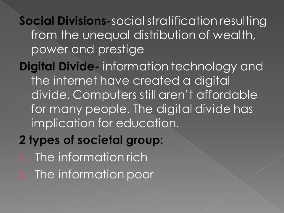 Social Divisions- social stratification resulting from the unequal distribution of wealth, power and prestige Digital Divide- information technology and the internet have created a digital divide.
