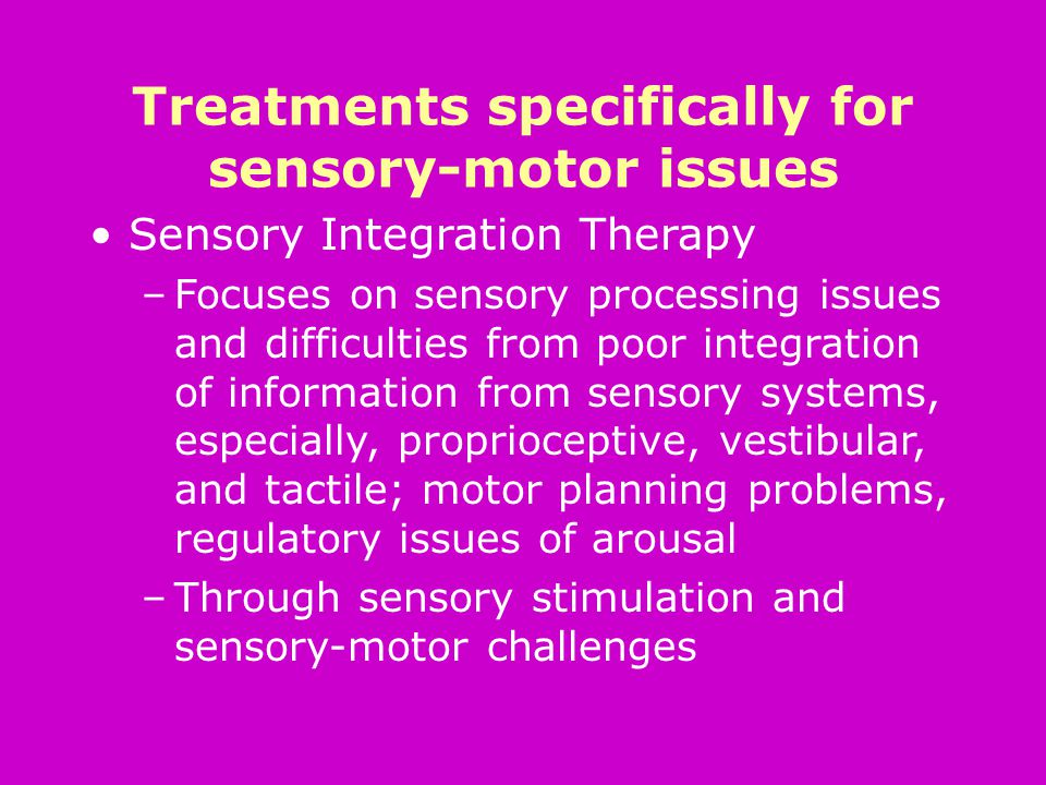 Treatments specifically for sensory-motor issues Sensory Integration Therapy –Focuses on sensory processing issues and difficulties from poor integration of information from sensory systems, especially, proprioceptive, vestibular, and tactile; motor planning problems, regulatory issues of arousal –Through sensory stimulation and sensory-motor challenges