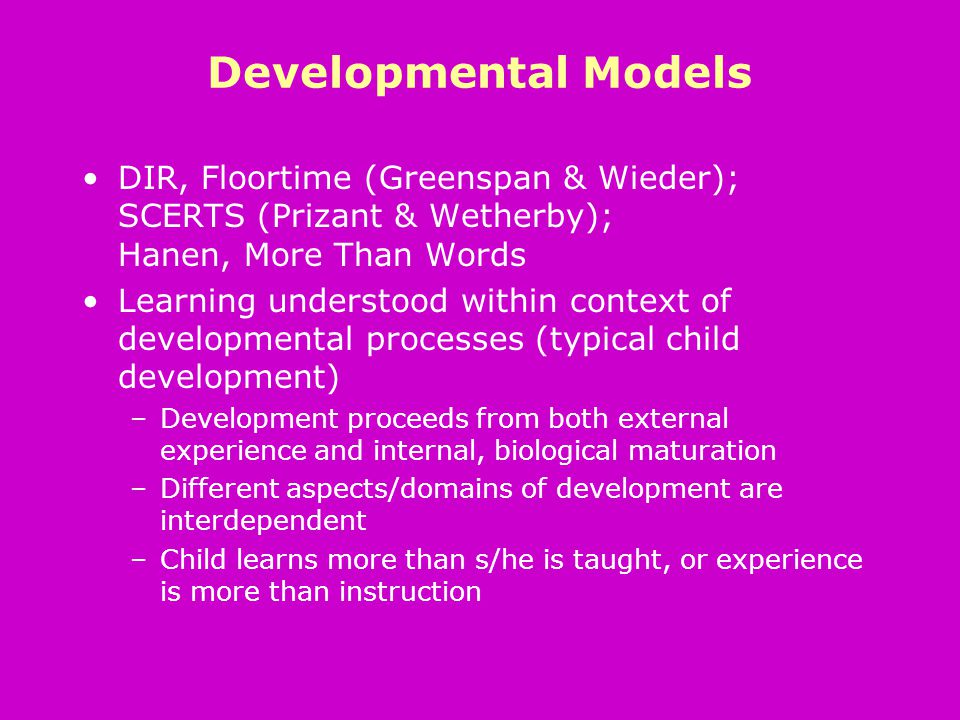 Developmental Models DIR, Floortime (Greenspan & Wieder); SCERTS (Prizant & Wetherby); Hanen, More Than Words Learning understood within context of developmental processes (typical child development) –Development proceeds from both external experience and internal, biological maturation –Different aspects/domains of development are interdependent –Child learns more than s/he is taught, or experience is more than instruction
