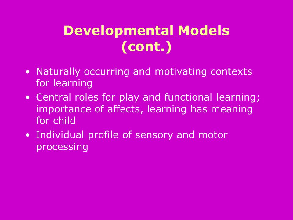 Developmental Models (cont.) Naturally occurring and motivating contexts for learning Central roles for play and functional learning; importance of affects, learning has meaning for child Individual profile of sensory and motor processing
