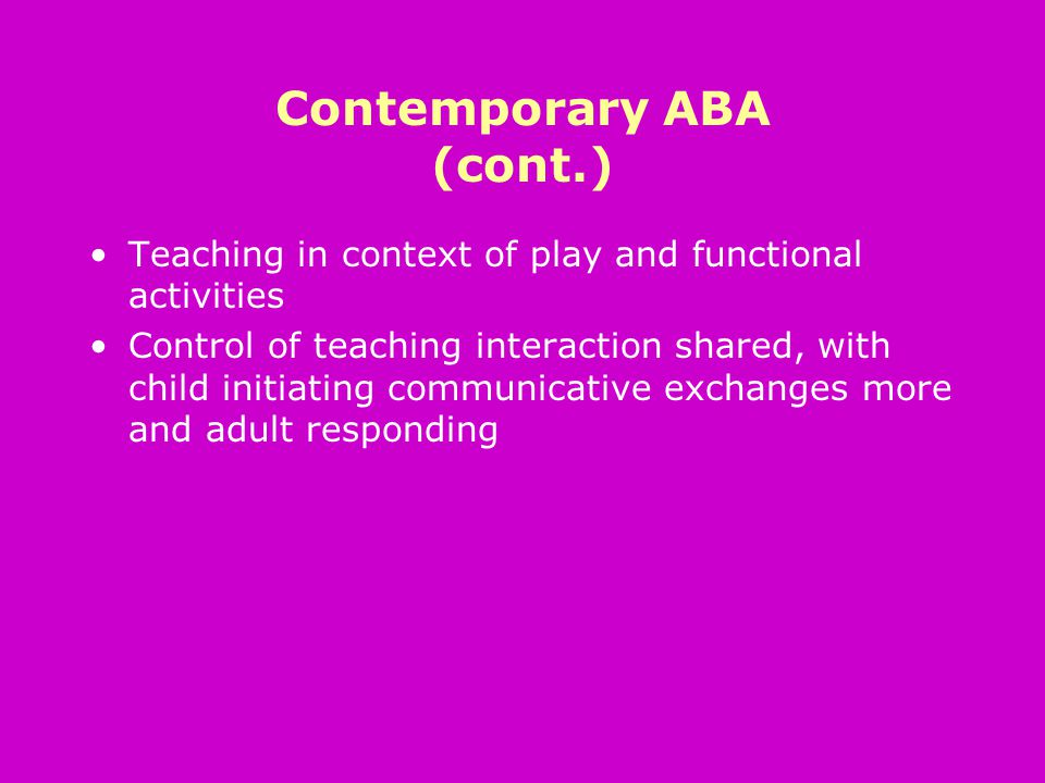 Contemporary ABA (cont.) Teaching in context of play and functional activities Control of teaching interaction shared, with child initiating communicative exchanges more and adult responding